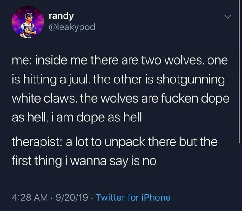 Text - randy @leakypod me: inside me there are two wolves. one is hitting a juul. the other is shotgunning white claws. the wolves are fucken dope as hell. i am dope as hell therapist: a lot to unpack there but the first thing i wanna say is no 4:28 AM · 9/20/19 · Twitter for iPhone