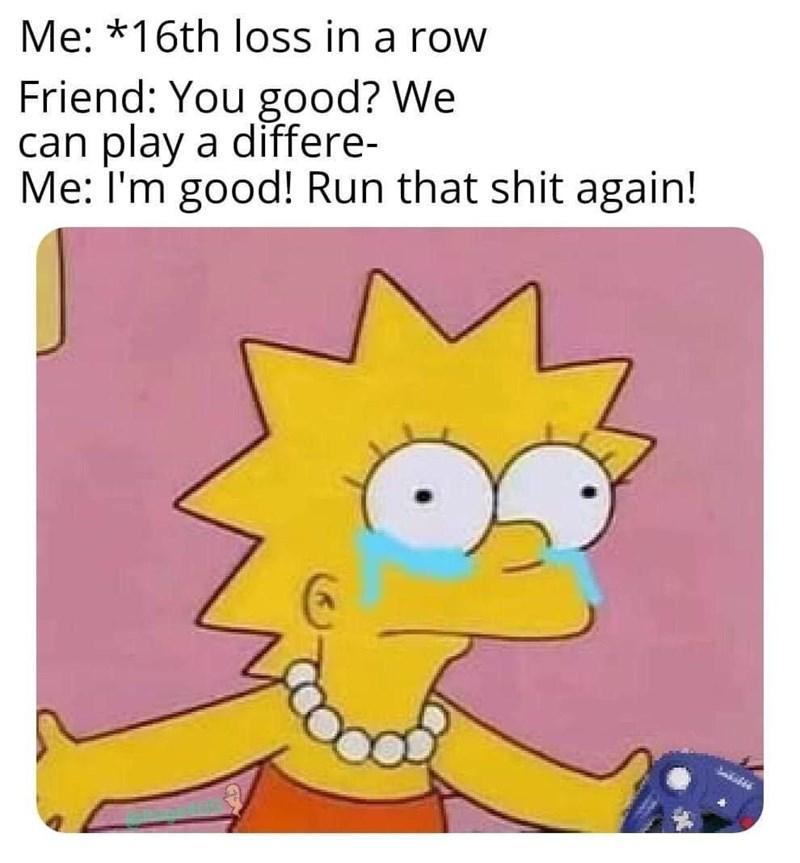 Cartoon - Me: *16th loss in a row Friend: You good? We can play a differe- Me: I'm good! Run that shit again!