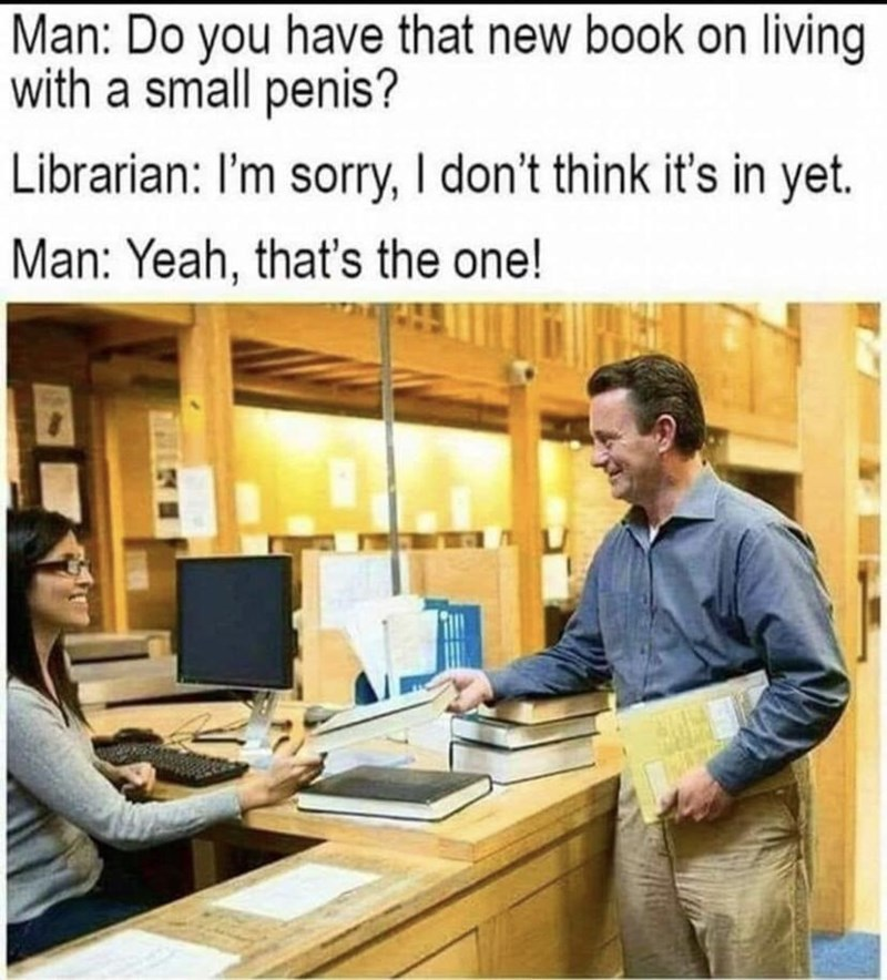 Product - Man: Do you have that new book on living with a small penis? Librarian: I'm sorry, I don't think it's in yet. Man: Yeah, that's the one!