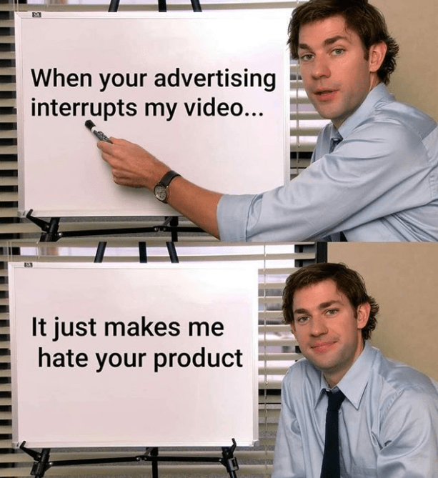 Funny meme about how advertisements you see on tv don't make you want to buy stuff. jim halpert from the office showing signs | When your advertising interrupts my video... It just makes me hate your product
