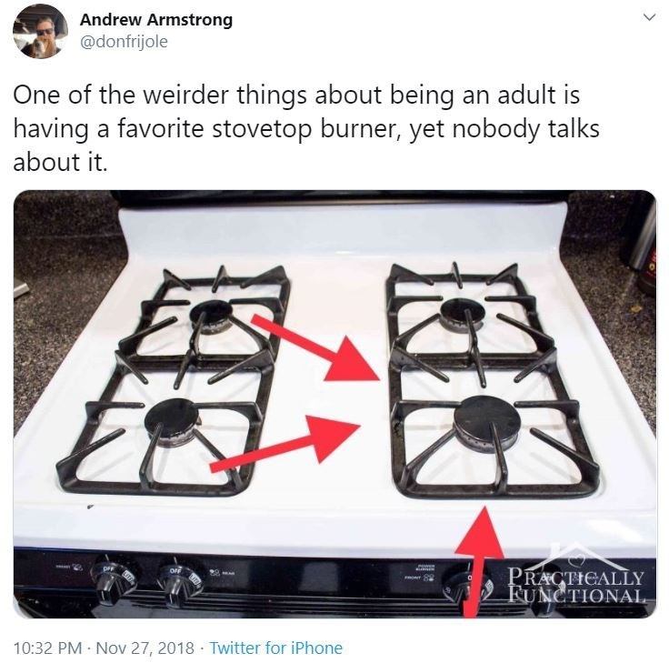 Cooktop - Andrew Armstrong @donfrijole One of the weirder things about being an adult is having a favorite stovetop burner, yet nobody talks about it. PRACTICALLY FUNCTIONAL 10:32 PM · Nov 27, 2018 · Twitter for iPhone >