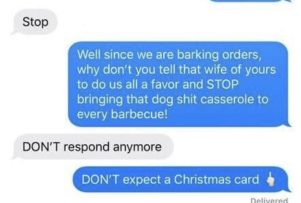 Text - Stop Well since we are barking orders, why don't you tell that wife of yours to do us all a favor and STOP bringing that dog shit casserole to every barbecue! DON'T respond anymore DON'T expect a Christmas card Delivered