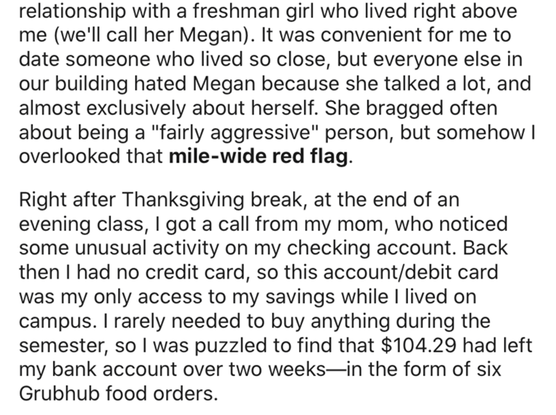 """Text - relationship with a freshman girl who lived right above me (we'll call her Megan). It was convenient for me to date someone who lived so close, but everyone else in our building hated Megan because she talked a lot, and almost exclusively about herself. She bragged often about being a """"fairly aggressive"""" person, but somehow I overlooked that mile-wide red flag. Right after Thanksgiving break, at the end of an evening class, I got a call from my mom, who noticed some unusual activity on my"""