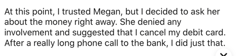Text - At this point, I trusted Megan, but I decided to ask her about the money right away. She denied any involvement and suggested that I cancel my debit card. After a really long phone call to the bank, I did just that.