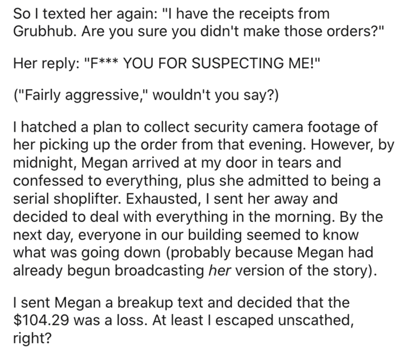 """Text - So I texted her again: """"I have the receipts from Grubhub. Are you sure you didn't make those orders?"""" Her reply: """"F*** YOU FOR SUSPECTING ME!"""" (""""Fairly aggressive,"""" wouldn't you say?) I hatched a plan to collect security camera footage of her picking up the order from that evening. However, by midnight, Megan arrived at my door in tears and confessed to everything, plus she admitted to being a serial shoplifter. Exhausted, I sent her away and decided to deal with everything in the morning"""