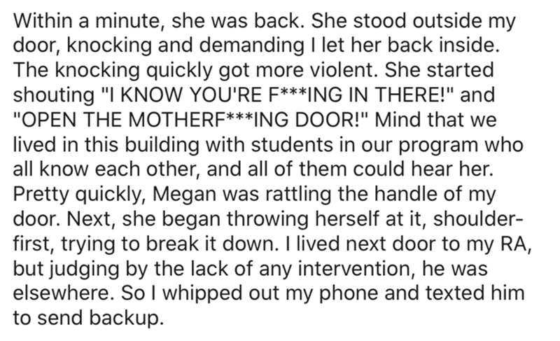 """Text - Within a minute, she was back. She stood outside my door, knocking and demanding I let her back inside. The knocking quickly got more violent. She started shouting """"I KNOW YOU'RE F***ING IN THERE!"""" and """"OPEN THE MOTHERF***ING DOOR!"""" Mind that we lived in this building with students in our program who all know each other, and all of them could hear her. Pretty quickly, Megan was rattling the handle of my door. Next, she began throwing herself at it, shoulder- first, trying to break it down"""