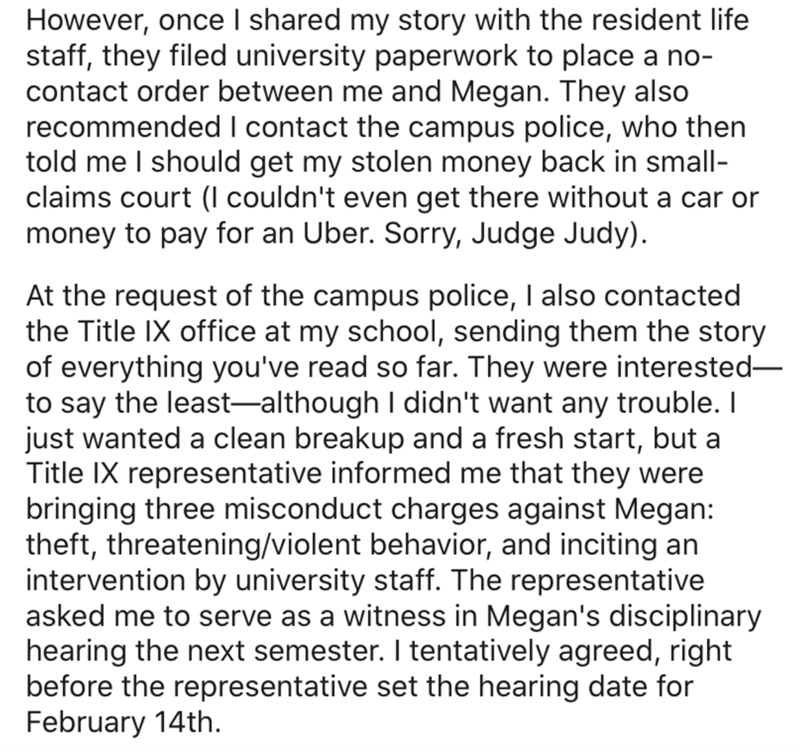 Text - However, once I shared my story with the resident life staff, they filed university paperwork to place a no- contact order between me and Megan. They also recommended I contact the campus police, who then told me I should get my stolen money back in small- claims court (I couldn't even get there without a car or money to pay for an Uber. Sorry, Judge Judy). At the request of the campus police, I also contacted the Title IX office at my school, sending them the story of everything you've r