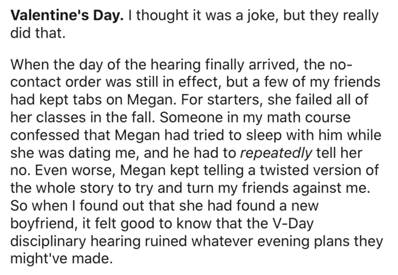 Text - Valentine's Day. I thought it was a joke, but they really did that. When the day of the hearing finally arrived, the no- contact order was still in effect, but a few of my friends had kept tabs on Megan. For starters, she failed all of her classes in the fall. Someone in my math course confessed that Megan had tried to sleep with him while she was dating me, and he had to repeatedly tell her no. Even worse, Megan kept telling a twisted version of the whole story to try and turn my friends
