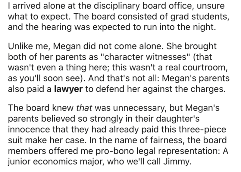 """Text - I arrived alone at the disciplinary board office, unsure what to expect. The board consisted of grad students, and the hearing was expected to run into the night. Unlike me, Megan did not come alone. She brought both of her parents as """"character witnesses"""" (that wasn't even a thing here; this wasn't a real courtroom, as you'll soon see). And that's not all: Megan's parents also paid a lawyer to defend her against the charges. The board knew that was unnecessary, but Megan's parents believ"""