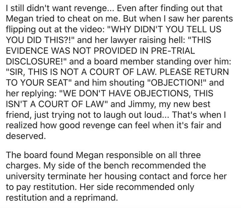 """Text - I still didn't want revenge... Even after finding out that Megan tried to cheat on me. But when I saw her parents flipping out at the video: """"WHY DIDN'T YOU TELL US YOU DID THIS?!"""" and her lawyer raising hell: """"THIS EVIDENCE WAS NOT PROVIDED IN PRE-TRIAL DISCLOSURE!"""" and a board member standing over him: """"SIR, THIS IS NOT A COURT OF LAW. PLEASE RETURN TO YOUR SEAT"""" and him shouting """"OBJECTION!"""" and her replying: """"WE DON'T HAVE OBJECTIONS, THIS ISN'T A COURT OF LAW"""" and Jimmy, my new best"""