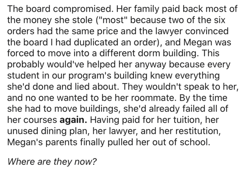 """Text - The board compromised. Her family paid back most of the money she stole (""""most"""" because two of the six orders had the same price and the lawyer convinced the board I had duplicated an order), and Megan was forced to move into a different dorm building. This probably would've helped her anyway because every student in our program's building knew everything she'd done and lied about. They wouldn't speak to her, and no one wanted to be her roommate. By the time she had to move buildings, she"""