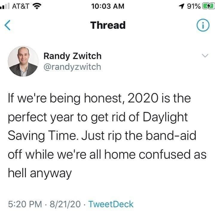 Text - l AT&T ? 10:03 AM 1 91% 47 Thread Randy Zwitch @randyzwitch If we're being honest, 2020 is the perfect year to get rid of Daylight Saving Time. Just rip the band-aid off while we're all home confused as hell anyway 5:20 PM 8/21/20 · TweetDeck