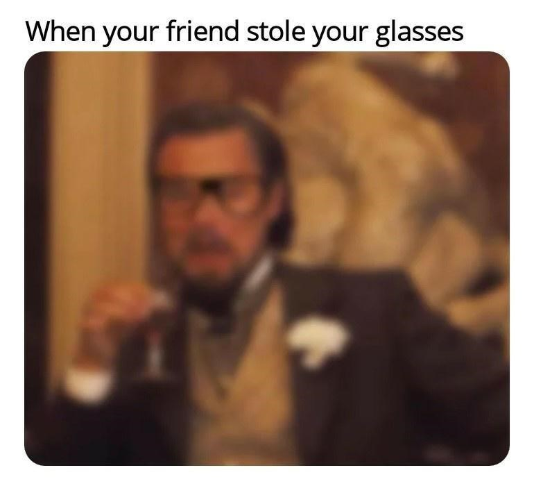 Text - When your friend stole your glasses