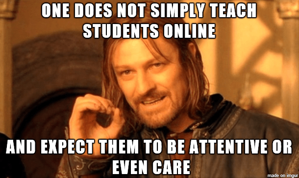 Internet meme - ONE DOES NOT SIMPLY TEACH STUDENTS ONLINE AND EXPECT THEM TO BE ATTENTIVE OR EVEN CARE made on imgur