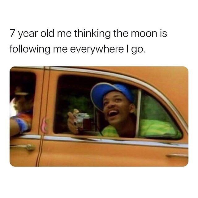 Text - 7 year old me thinking the moon is following me everywhere I go.