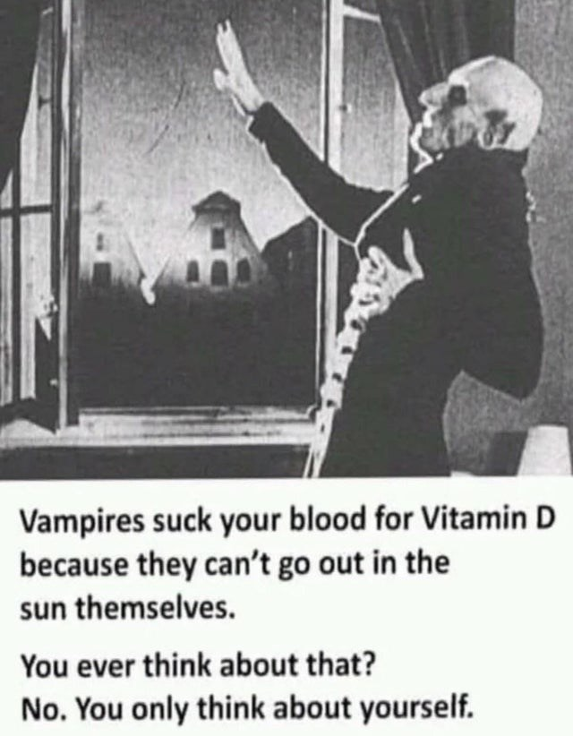 Photo caption - Vampires suck your blood for Vitamin D because they can't go out in the sun themselves. You ever think about that? No. You only think about yourself.