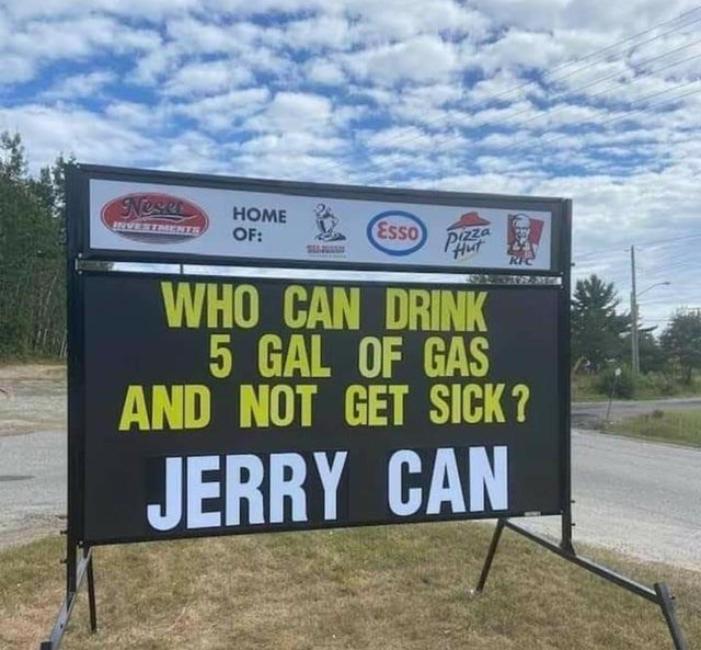 Advertising - Neser HOME MANIWIEIANI OF: Esso Pizza Hut WHO CAN DRINK 5 GAL OF GAS AND NOT GET SICK? JERRY CAN