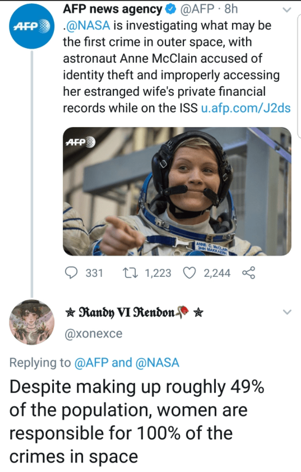 Text - @AFP · 8h AFP .@NASA is investigating what may be the first crime in outer space, with AFP news agency astronaut Anne McClain accused of identity theft and improperly accessing her estranged wife's private financial records while on the ISS u.afp.com/J2ds AFP ANNE C. Mo HH MAKKAN 331 27 1,223 2,244 * Randy VI Rendon- @хonexce Replying to @AFP and @NASA Despite making up roughly 49% of the population, women are responsible for 100% of the crimes in space