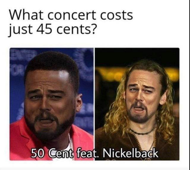 Hair - What concert costs just 45 cents? OR 50 Cent feat. Nickelback