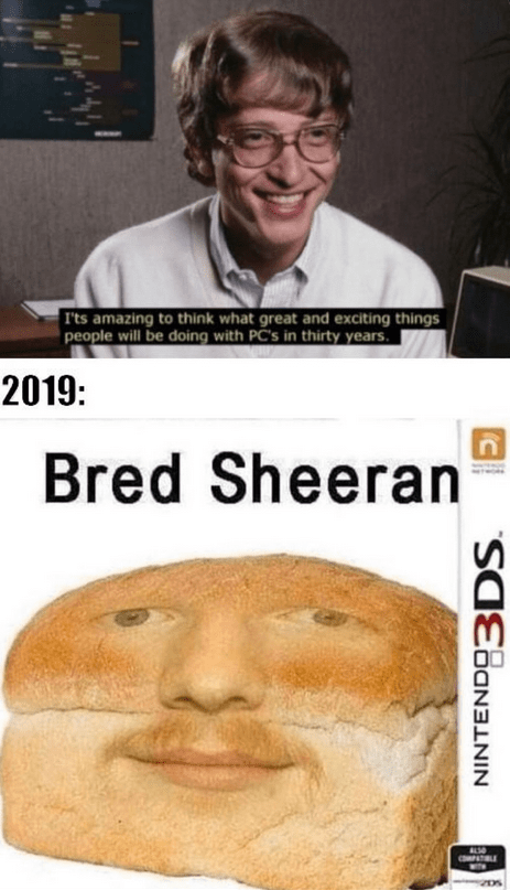 Forehead - I'ts amazing to think what great and exciting things people will be doing with PC's in thirty years. 2019: Bred Sheeran NINTENDO3DS.