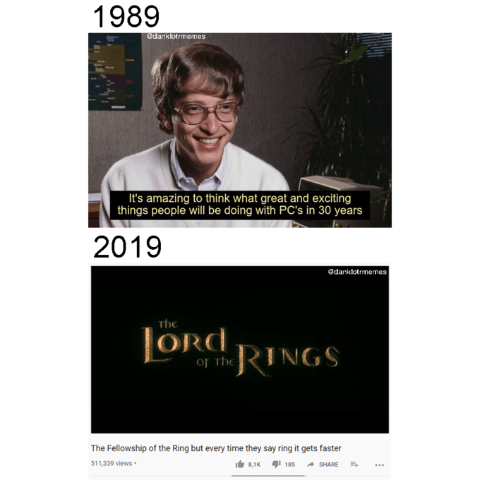 Text - 1989 adanklotrmemes It's amazing to think what great and exciting things people will be doing with PC's in 30 years 2019 @danklotrmemes THe ORd of the RINGS The Fellowship of the Ring but every time they say ring it gets faster 511,339 views · 8,1K 1 185 A SHARE ...