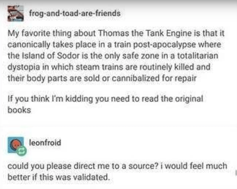 Text - frog-and-toad-are-friends My favorite thing about Thomas the Tank Engine is that it canonically takes place in a train post-apocalypse where the Island of Sodor is the only safe zone in a totalitarian dystopia in which steam trains are routinely killed and their body parts are sold or cannibalized for repair If you think I'm kidding you need to read the original books leonfroid could you please direct me to a source? i would feel much better if this was validated.