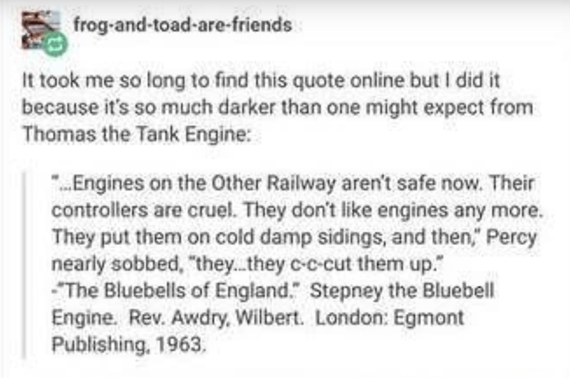 """Text - frog-and-toad-are-friends It took me so long to find this quote online but I did it because it's so much darker than one might expect from Thomas the Tank Engine: """".Engines on the Other Railway aren't safe now. Their controllers are cruel. They don't like engines any more. They put them on cold damp sidings, and then,"""" Percy nearly sobbed, """"they.they c-c-cut them up."""" The Bluebells of England."""" Stepney the Bluebell Engine. Rev. Awdry, Wilbert. London: Egmont Publishing, 1963."""