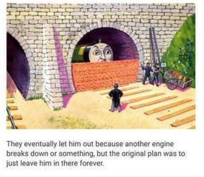 Arch - They eventually let him out because another engine breaks down or something, but the original plan was to just leave him in there forever.