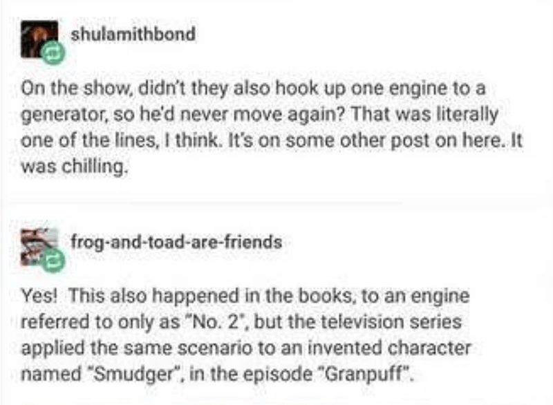"""Text - shulamithbond On the show, didn't they also hook up one engine to a generator, so he'd never move again? That was literally one of the lines, I think. It's on some other post on here. It was chilling. frog-and-toad-are-friends Yes! This also happened in the books, to an engine referred to only as """"No. 2', but the television series applied the same scenario to an invented character named """"Smudger"""", in the episode """"Granpuff""""."""