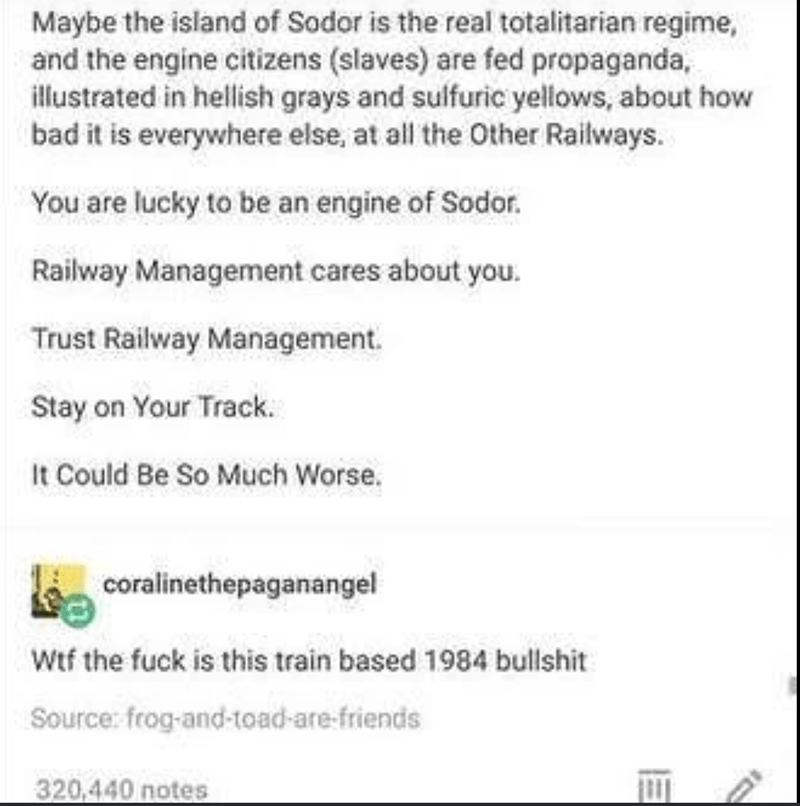 Text - Maybe the island of Sodor is the real totalitarian regime, and the engine citizens (slaves) are fed propaganda, illustrated in hellish grays and sulfuric yellows, about how bad it is everywhere else, at all the Other Railways. You are lucky to be an engine of Sodor. Railway Management cares about you. Trust Railway Management. Stay on Your Track. It Could Be So Much Worse. coralinethepaganangel Wtf the fuck is this train based 1984 bullshit Source: frog-and-toad-are-friends 320,440 notes
