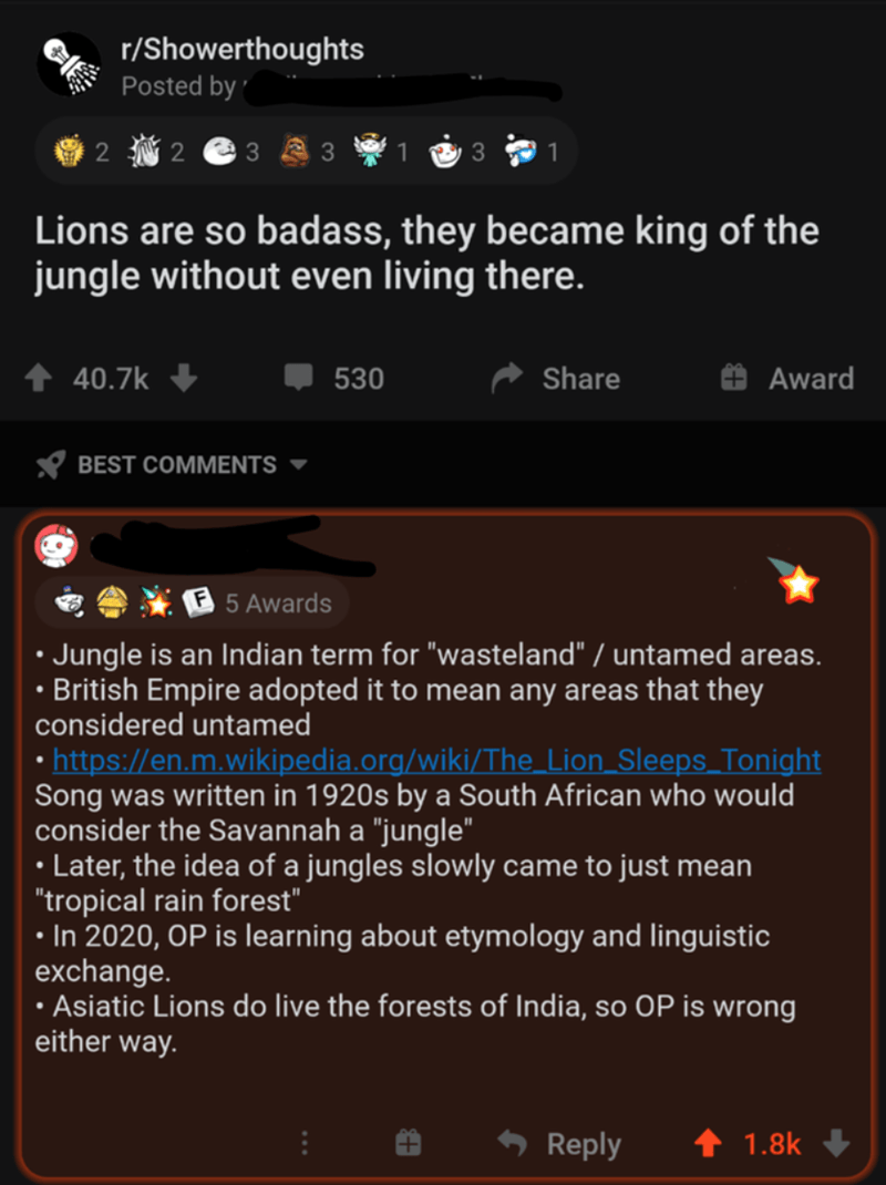 """Text - r/Showerthoughts Posted by ' i 2 3 1 Lions are so badass, they became king of the jungle without even living there. ↑ 40.7k 530 Share Award X BEST COMMENTS ▼ 5 Awards • Jungle is an Indian term for """"wasteland"""" / untamed areas. • British Empire adopted it to mean any areas that they considered untamed • https://en.m.wikipedia.org/wiki/The_Lion_Sleeps_Tonight Song was written in 1920s by a South African who would consider the Savannah a """"jungle"""" • Later, the idea of a jungles slowly came to"""
