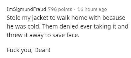 Text - Text - ImSigmundFraud 796 points · 16 hours ago Stole my jacket to walk home with because he was cold. Them denied ever taking it and threw it away to save face. Fuck you, Dean!