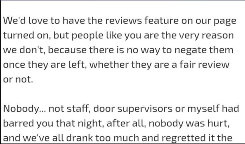 Text - We'd love to have the reviews feature on our page turned on, but people like you are the very reason we don't, because there is no way to negate them once they are left, whether they are a fair review or not. Nobody... not staff, door supervisors or myself had barred you that night, after all, nobody was hurt, and we've all drank too much and regretted it the