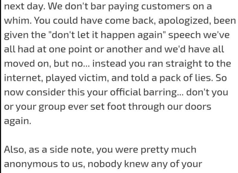 """Text - next day. We don't bar paying customers on a whim. You could have come back, apologized, been given the """"don't let it happen again"""" speech we've all had at one point or another and we'd have all moved on, but no... instead you ran straight to the internet, played victim, and told a pack of lies. So now consider this your official barring... don't you or your group ever set foot through our doors again. Also, as a side note, you were pretty much anonymous to us, nobody knew any of your"""