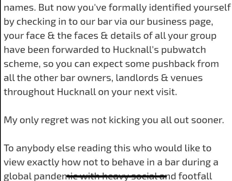 Text - names. But now you've formally identified yourself by checking in to our bar via our business page, your face & the faces & details of all your group have been forwarded to Hucknall's pubwatch scheme, so you can expect some pushback from all the other bar owners, landlords & venues throughout Hucknall on your next visit. My only regret was not kicking you all out sooner. To anybody else reading this who would like to view exactly how not to behave in a bar during a global pandemiewith hea
