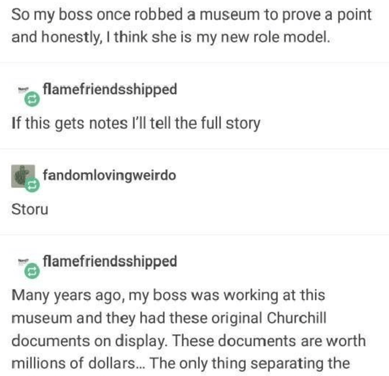 Text - So my boss once robbed a museum to prove a point and honestly, I think she is my new role model. flamefriendsshipped If this gets notes l'll tell the full story fandomlovingweirdo Storu flamefriendsshipped Na Many years ago, my boss was working at this museum and they had these original Churchill documents on display. These documents are worth millions of dollars. The only thing separating the