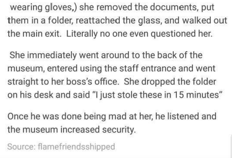 """Text - wearing gloves,) she removed the documents, put them in a folder, reattached the glass, and walked out the main exit. Literally no one even questioned her. She immediately went around to the back of the museum, entered using the staff entrance and went straight to her boss's office. She dropped the folder on his desk and said """"I just stole these in 15 minutes"""" Once he was done being mad at her, he listened and the museum increased security. Source: flamefriendsshipped"""