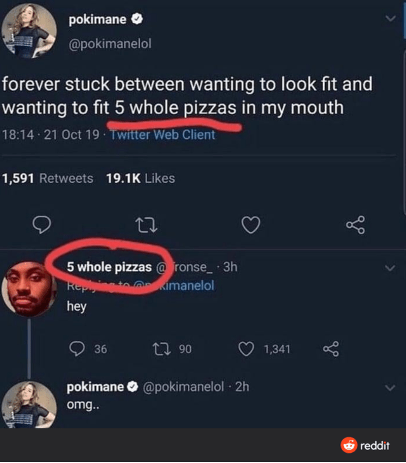 Text - pokimane @pokimanelol forever stuck between wanting to look fit and wanting to fit 5 whole pizzas in my mouth 18:14 21 Oct 19 Twitter Web Client 1,591 Retweets 19.1K Likes 5 whole pizzas @ ronse_ 3h kimanelol Rep hey 36 27 90 1,341 pokimane O @pokimanelol · 2h omg.. O reddit