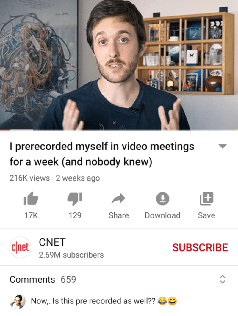 Face - I prerecorded myself in video meetings for a week (and nobody knew) 216K views · 2 weeks ago + 17K 129 Share Download Save CNET c/net SUBSCRIBE 2.69M subscribers Comments 659 Now,. Is this pre recorded as well??