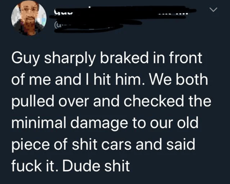 Text - Guu (u-- Guy sharply braked in front of me and I hit him. We both pulled over and checked the minimal damage to our old piece of shit cars and said fuck it. Dude shit