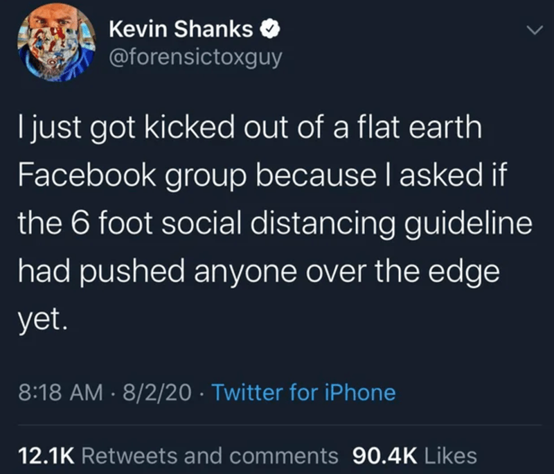 Text - Kevin Shanks O @forensictoxguy I just got kicked out of a flat earth Facebook group because I asked if the 6 foot social distancing guideline had pushed anyone over the edge yet. 8:18 AM · 8/2/20 · Twitter for iPhone 12.1K Retweets and comments 90.4K Likes
