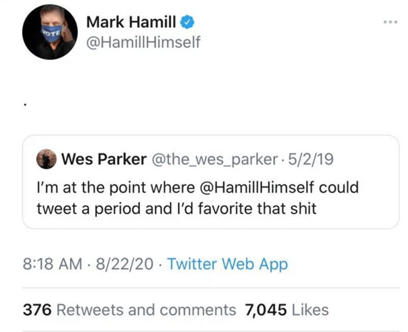 Text - Mark Hamill ... @HamillHimself Wes Parker @the_wes_parker · 5/2/19 I'm at the point where @HamillHimself could tweet a period and l'd favorite that shit 8:18 AM · 8/22/20 · Twitter Web App 376 Retweets and comments 7,045 Likes