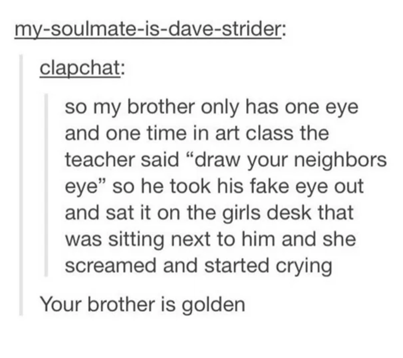 """Text - my-soulmate-is-dave-strider: clapchat: so my brother only has one eye and one time in art class the teacher said """"draw your neighbors eye"""" so he took his fake eye out and sat it on the girls desk that was sitting next to him and she screamed and started crying Your brother is golden"""