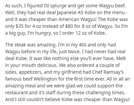 Text - As such, I figured I'd splurge and get some Wagyu beef. Well, they had real deal Japanese A5 Kobe on the menu - and it was cheaper than American Wagyu! The Kobe was only $35 for 4 oz instead of $80 for 8 oz of Wagyu. So I'm a big guy, I'm hungry, so I order 12 oz of Kobe. The steak was amazing. I'm in my 40s and only had Wagyu before in my life, just twice. I had never had real deal Kobe. It was like nothing else you'll ever have. Melt in your mouth delicious. We also ordered a couple of