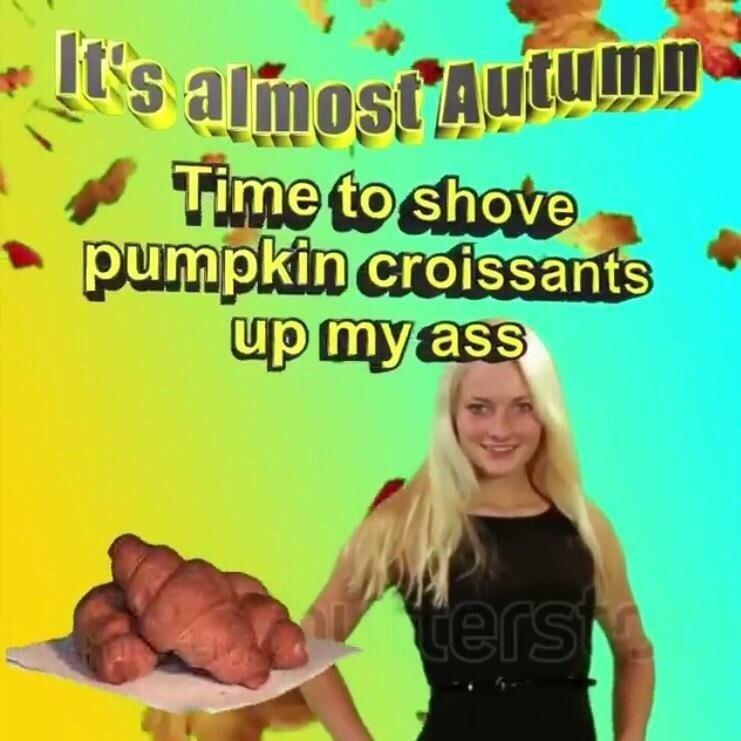 Junk food - It's almost Autumn- 4 Time to shove pumpkin croissants up myass ters