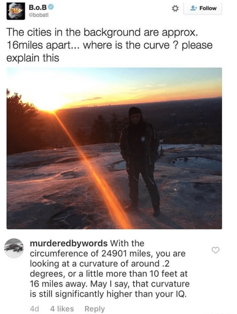 Text - B.o.BO @bobatl 2* Follow The cities in the background are approx. 16miles apart... where is the curve ? please explain this murderedbywords With the circumference of 24901 miles, you are looking at a curvature of around .2 degrees, or a little more than 10 feet at 16 miles away. May I say, that curvature is still significantly higher than your IQ. 4d 4 likes Reply