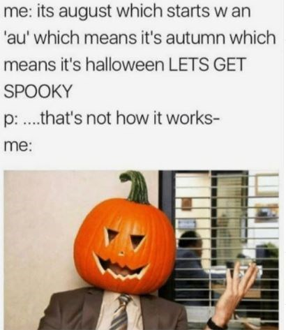 Pumpkin - me: its august which starts w an 'au' which means it's autumn which means it's halloween LETS GET SPOOKY p: .that's not how it works- me: