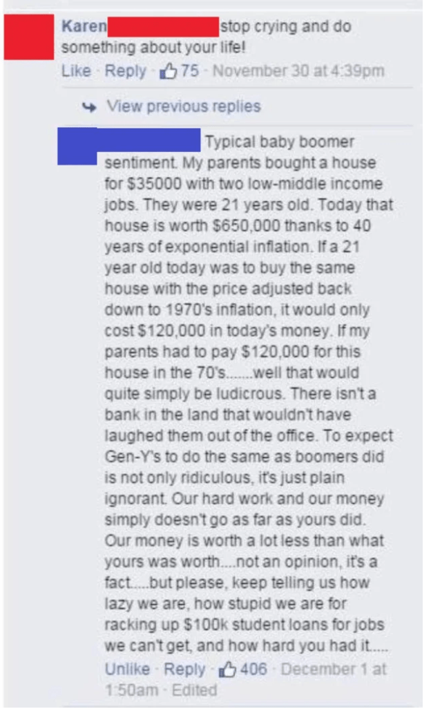 Text - Text - Karen something about your life! Like Reply 675 - November 30 at 4:39pm stop crying and do + View previous replies Typical baby boomer sentiment. My parents bought a house for $35000 with two low-middle income jobs. They were 21 years old. Today that house is worth $650,000 thanks to 40 years of exponential inflation. If a 21 year old today was to buy the same house with the price adjusted back down to 1970's inflation, it would only cost $120,000 in today's money. If my parents ha