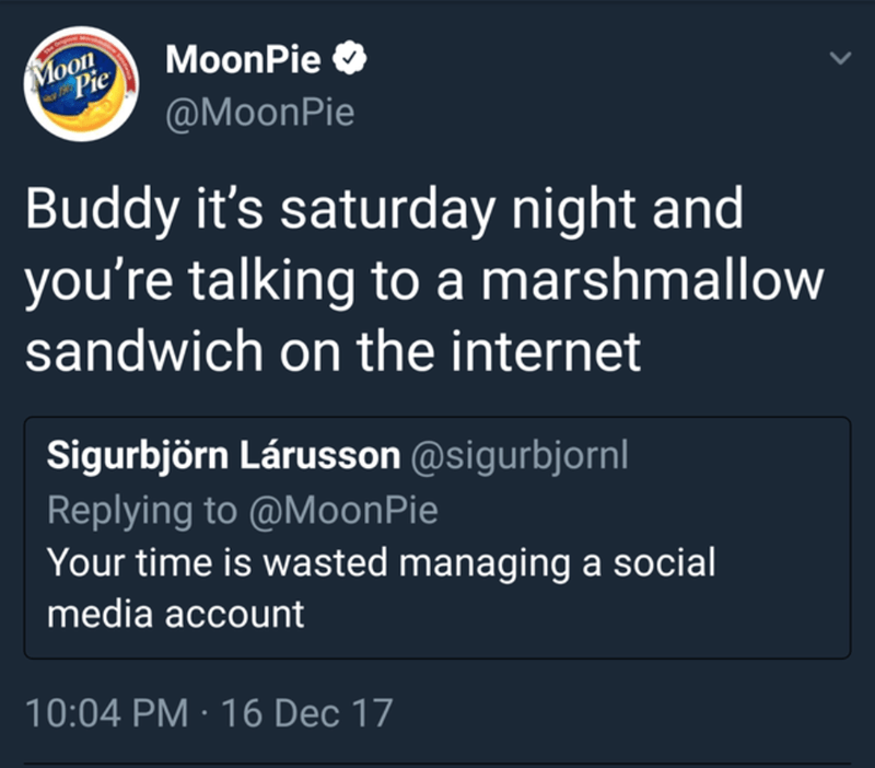 Text - Text - Moon Pie MoonPie O @MoonPie Buddy it's saturday night and you're talking to a marshmallow sandwich on the internet Sigurbjörn Lárusson @sigurbjornl Replying to @MoonPie Your time is wasted managing a social media account 10:04 PM · 16 Dec 17