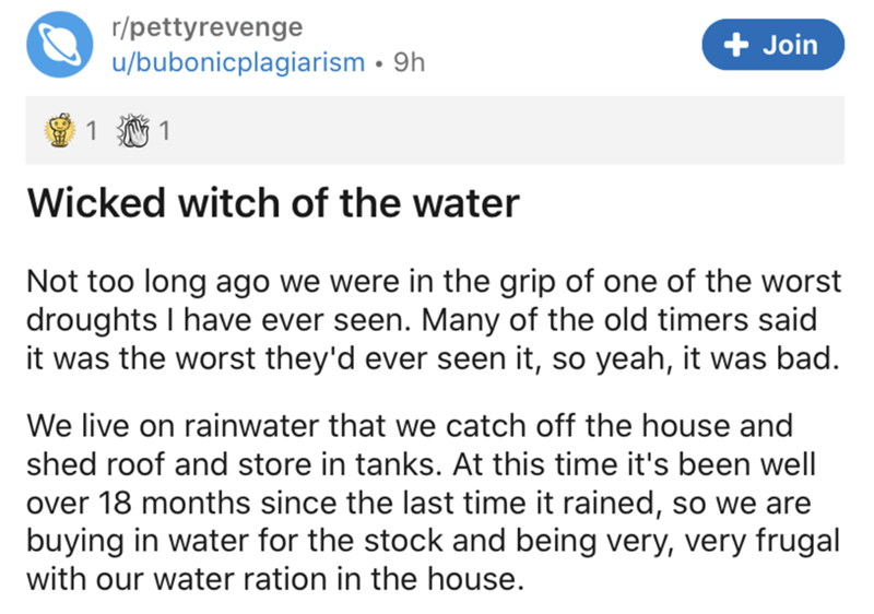 Text - r/pettyrevenge + Join u/bubonicplagiarism • 9h 適1 Wicked witch of the water Not too long ago we were in the grip of one of the worst droughts I have ever seen. Many of the old timers said it was the worst they'd ever seen it, so yeah, it was bad. We live on rainwater that we catch off the house and shed roof and store in tanks. At this time it's been well over 18 months since the last time it rained, so we are buying in water for the stock and being very, very frugal with our water ration